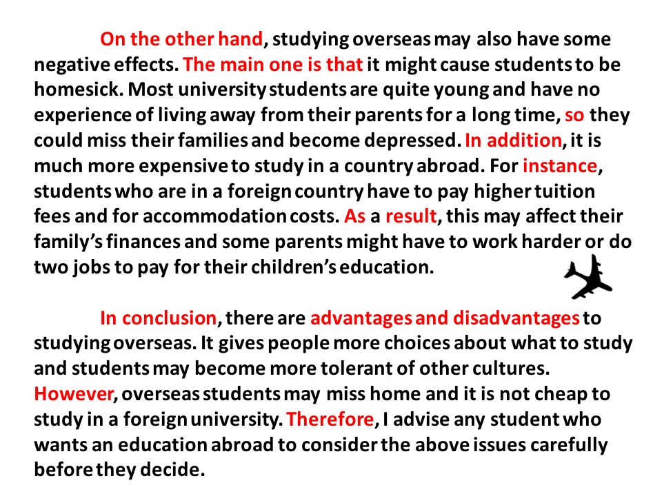 advantages and disadvantages of studying abroad Disadvantages of studying abroad posted on 21 apr, 2010 by marie m in study abroad yes, studying abroad has not only advantages it would have been too simple: you go to a foreign country and everything is wonderful, people are nice, your home is beautiful and so on.
