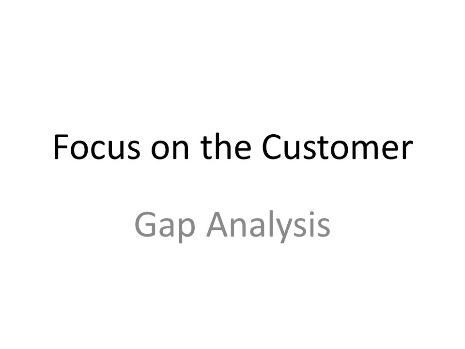 Focus On The Customer Gap Analysis. - Ppt Download