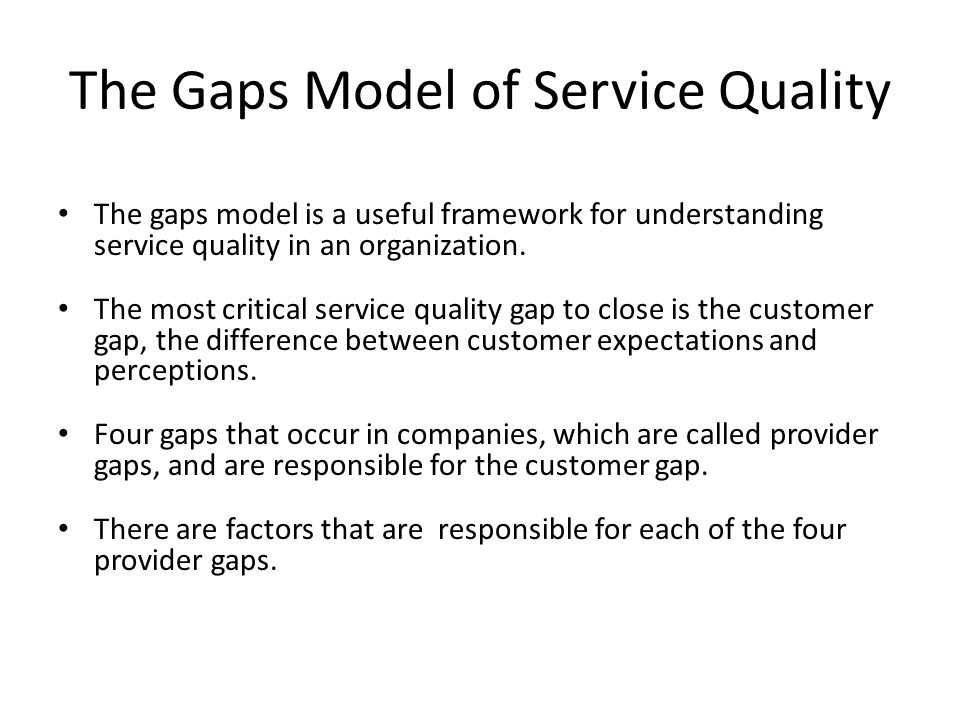 gaps of service quality Servqual is a multi-dimensional research instrument, designed to capture  consumer  the model of service quality, popularly known as the gaps model  was developed by a group of american authors, a parasuraman, valarie a  zeithaml.