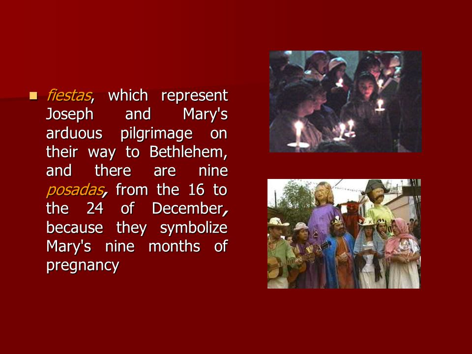 fiestas, which represent Joseph and Mary s arduous pilgrimage on their way to Bethlehem, and there are nine posadas, from the 16 to the 24 of December, because they symbolize Mary s nine months of pregnancy