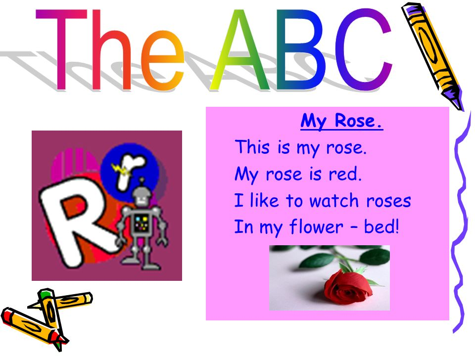 The ABC My Rose. This is my rose. My rose is red. I like to watch roses In my flower – bed!