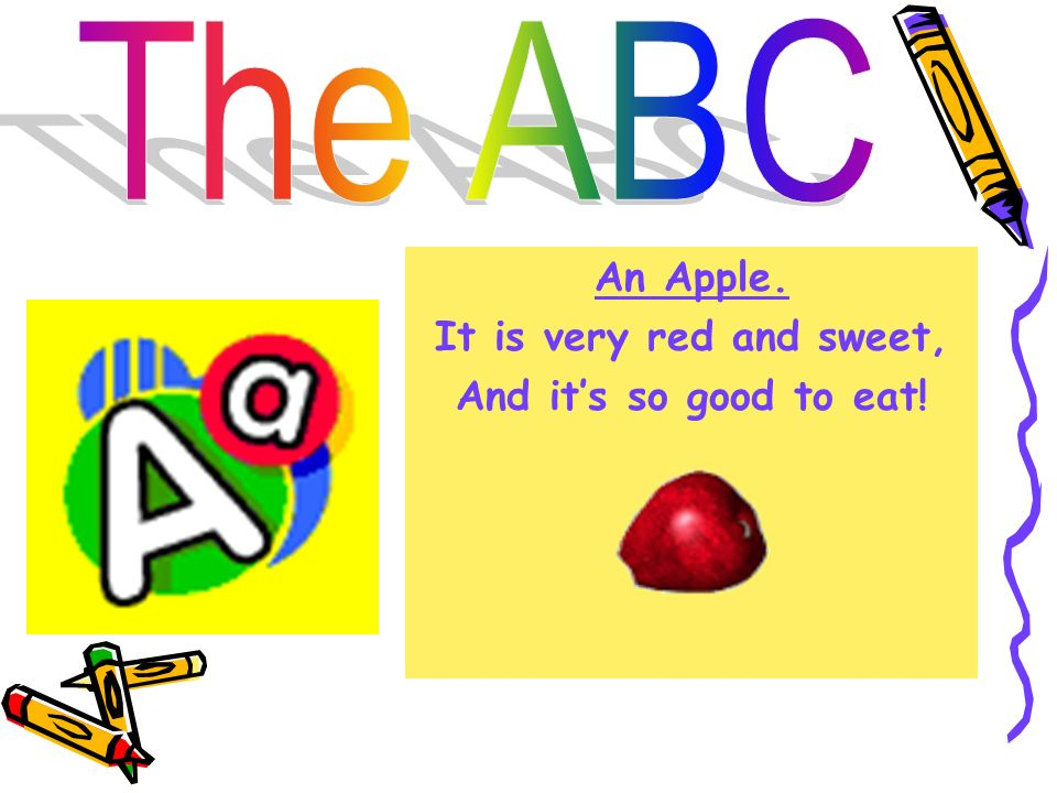 The ABC An Apple. It is very red and sweet, And it's so good to eat!
