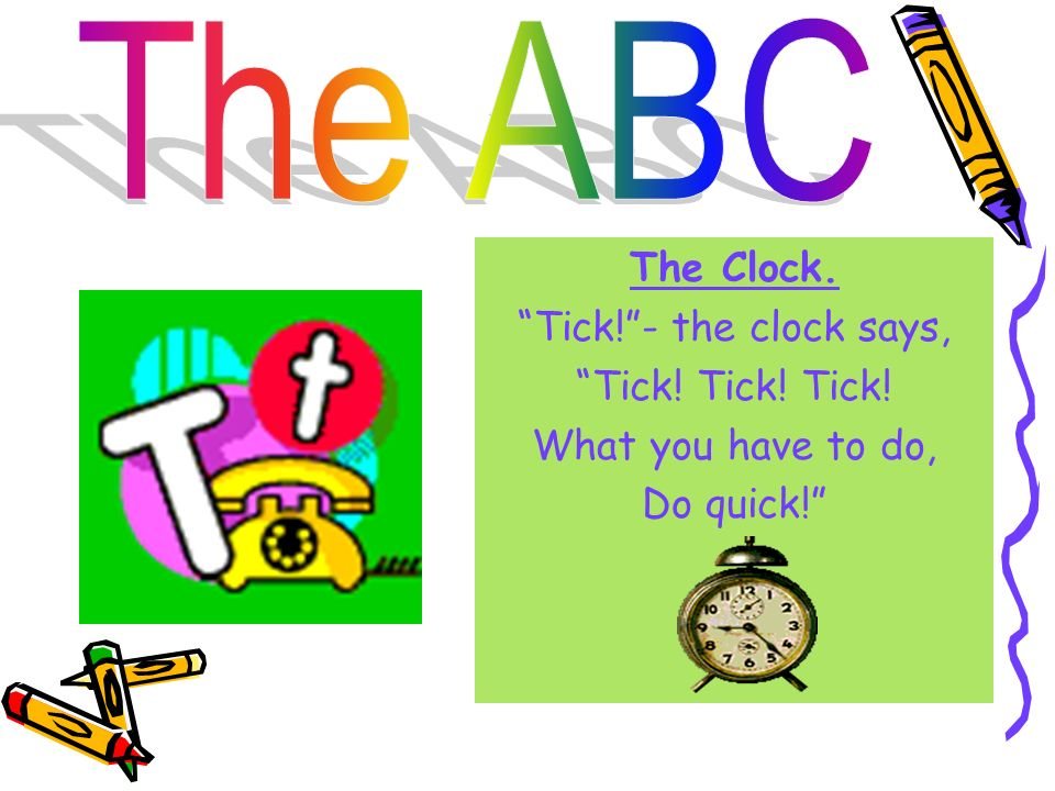 The ABC The Clock. Tick! - the clock says, Tick! Tick! Tick! What you have to do, Do quick!