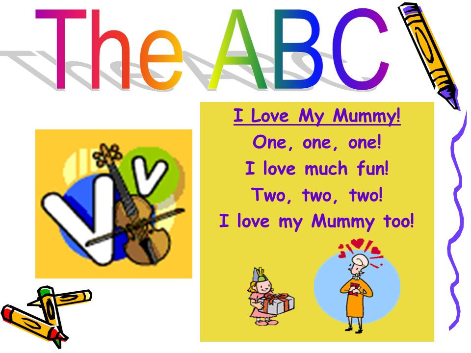 The ABC I Love My Mummy! One, one, one! I love much fun! Two, two, two! I love my Mummy too!