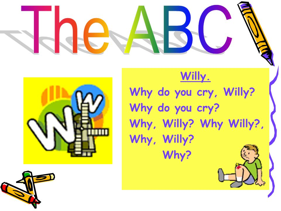 The ABC Willy. Why do you cry, Willy Why do you cry Why, Willy Why Willy , Why, Willy Why
