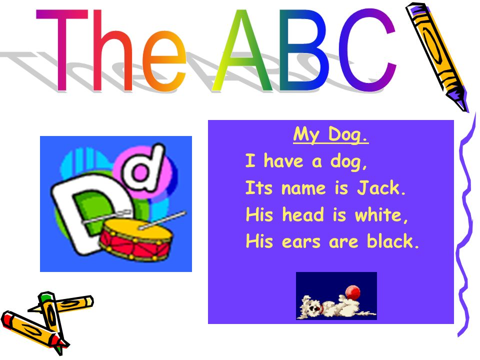 The ABC My Dog. I have a dog, Its name is Jack. His head is white, His ears are black.