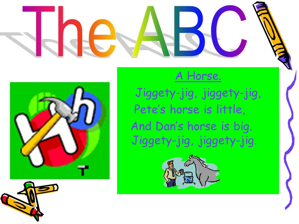 The ABC A Horse. Jiggety-jig, jiggety-jig, Pete's horse is little, And Dan's horse is big.