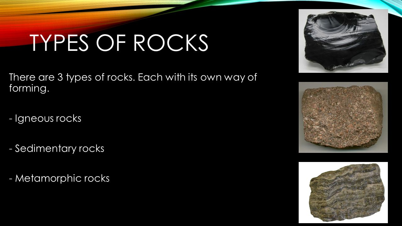 presentation about rocks Types of rocks there are three main types of rocks: igneous - formed when molten rock cools sedimentary - formed by the cementing together of small grains of sediment.