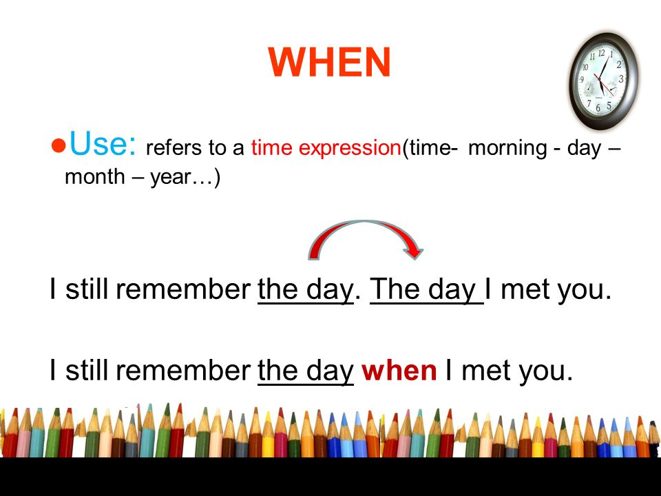 WHEN Use: refers to a time expression(time- morning - day – month – year…) I still remember the day. The day I met you.