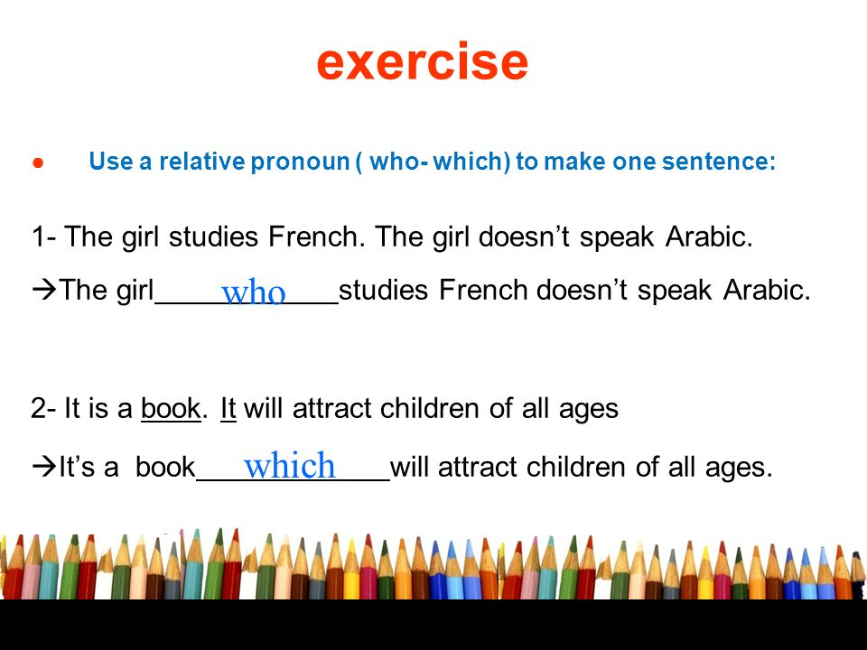 exercise Use a relative pronoun ( who- which) to make one sentence: 1- The girl studies French. The girl doesn't speak Arabic.