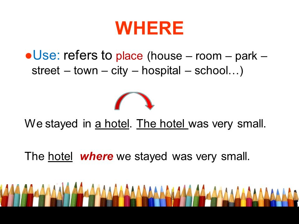 WHERE Use: refers to place (house – room – park – street – town – city – hospital – school…) We stayed in a hotel. The hotel was very small.