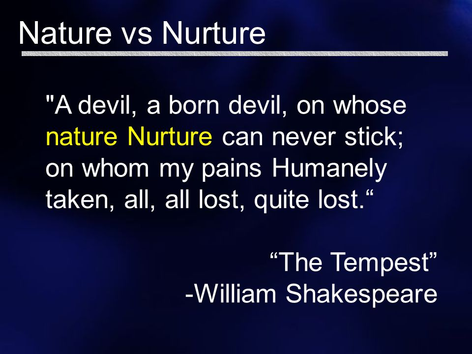 the tempest nature and nurture Today we will be talking about the theme of nature vs nature and how it appears in the tempest, followed by backing from scientific studies on nature vs.