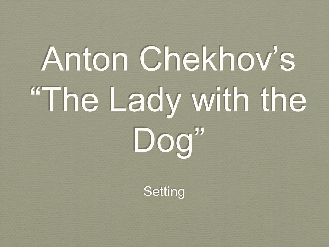 chekhov setting analysis the lady with the dog essay Literary analysis on the lady with the dog- anton chekhov 900 words focus on character development, writing technique,character,setting,plot, thesis.
