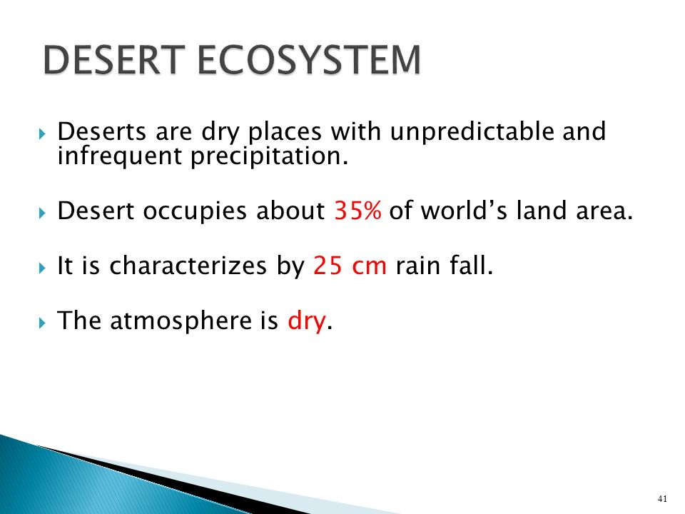 DESERT ECOSYSTEM Deserts are dry places with unpredictable and infrequent precipitation. Desert occupies about 35% of world's land area.