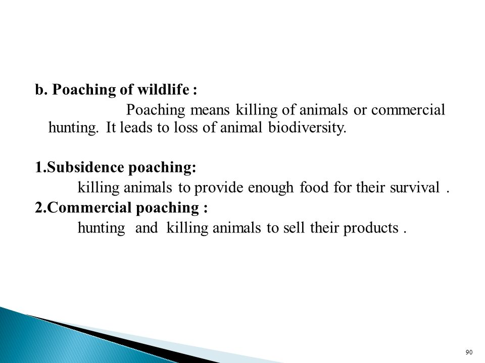 b. Poaching of wildlife : Poaching means killing of animals or commercial hunting.