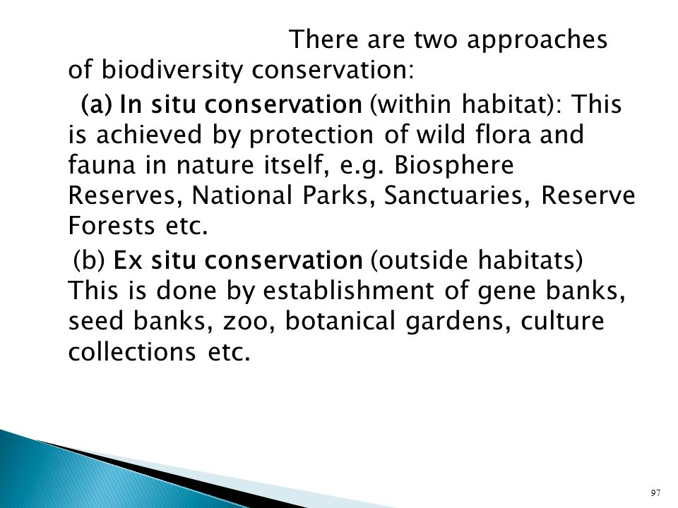 There are two approaches of biodiversity conservation: (a) In situ conservation (within habitat): This is achieved by protection of wild flora and fauna in nature itself, e.g.