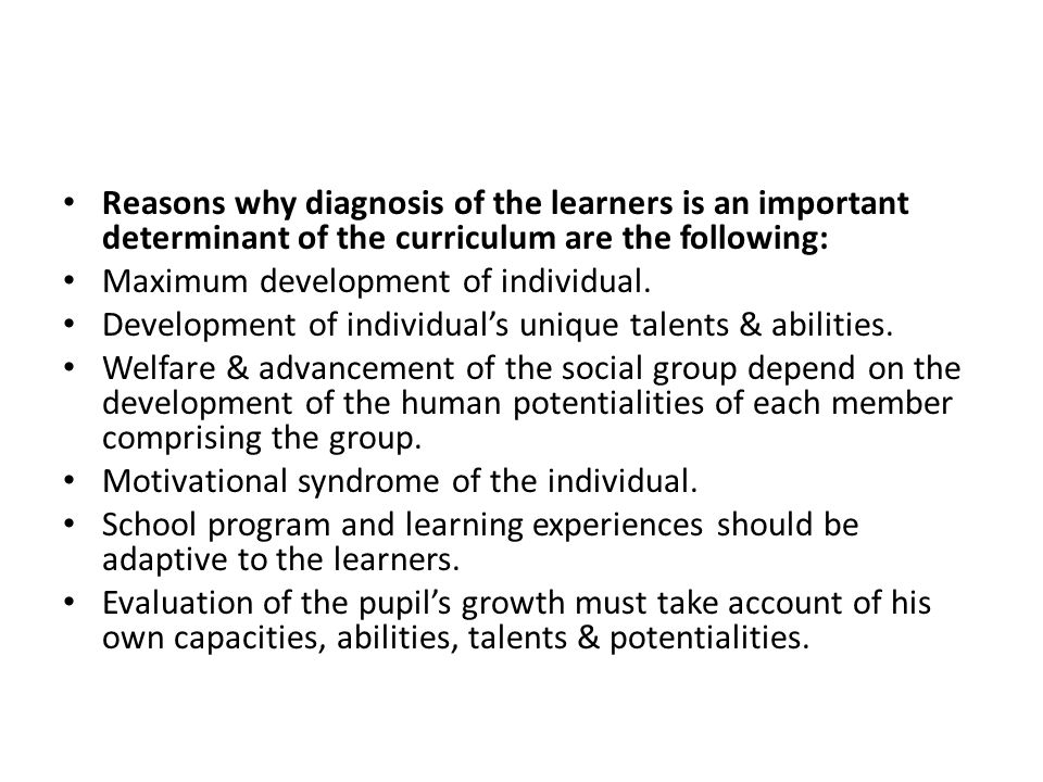 Reasons why diagnosis of the learners is an important determinant of the curriculum are the following: