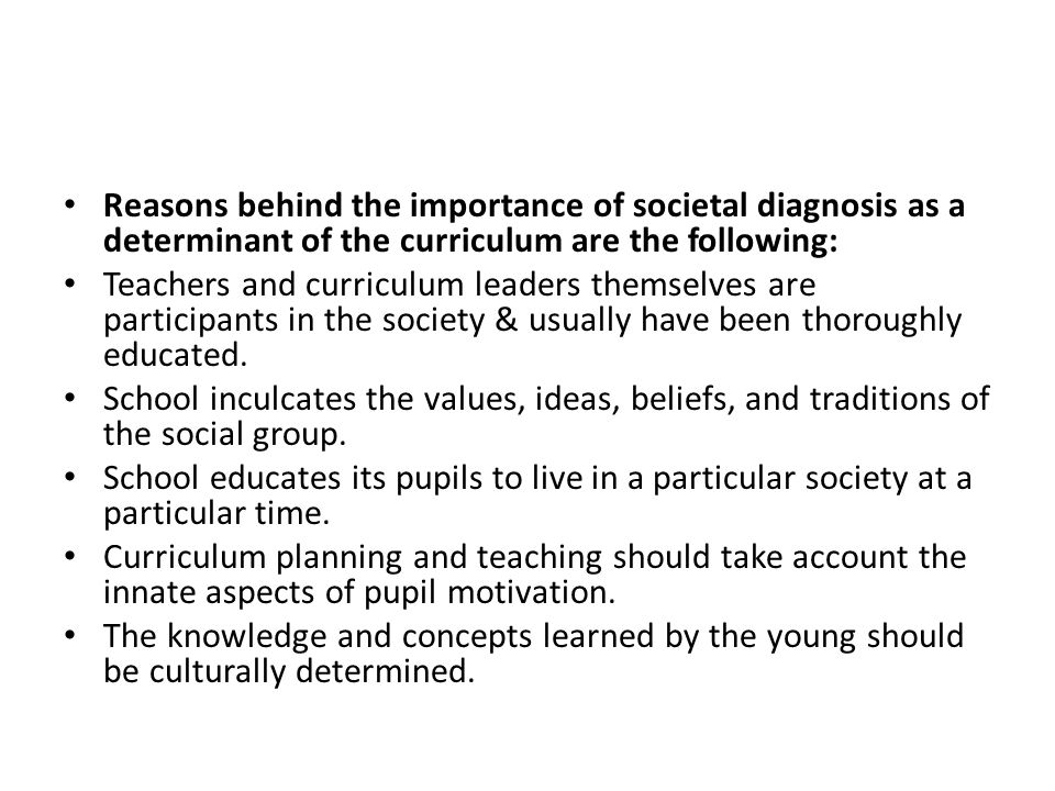 Reasons behind the importance of societal diagnosis as a determinant of the curriculum are the following: