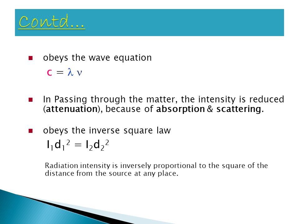 Contd… obeys the wave equation. c =  In Passing through the matter, the intensity is reduced (attenuation), because of absorption & scattering.