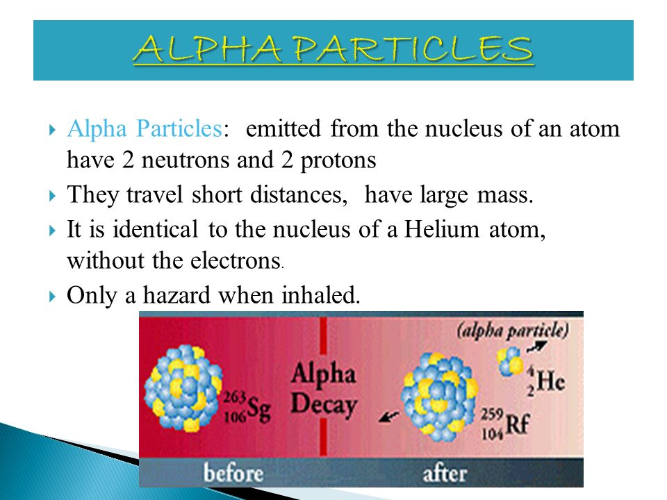 ALPHA PARTICLES Alpha Particles: emitted from the nucleus of an atom have 2 neutrons and 2 protons.