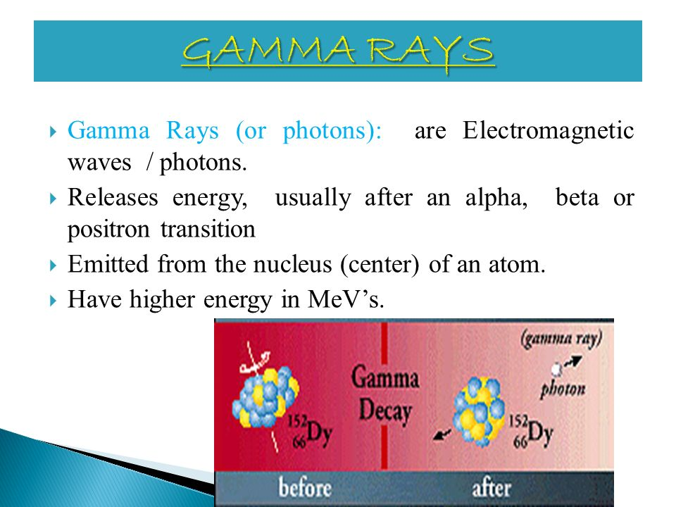 GAMMA RAYS Gamma Rays (or photons): are Electromagnetic waves / photons. Releases energy, usually after an alpha, beta or positron transition.