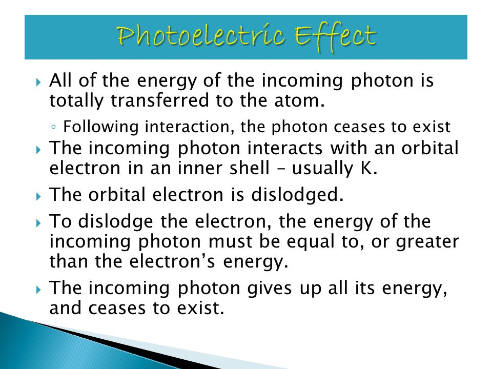 Photoelectric Effect All of the energy of the incoming photon is totally transferred to the atom. Following interaction, the photon ceases to exist.
