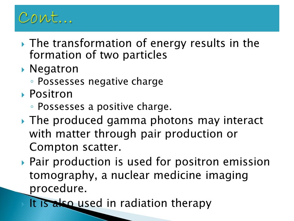 Cont… The transformation of energy results in the formation of two particles. Negatron. Possesses negative charge.