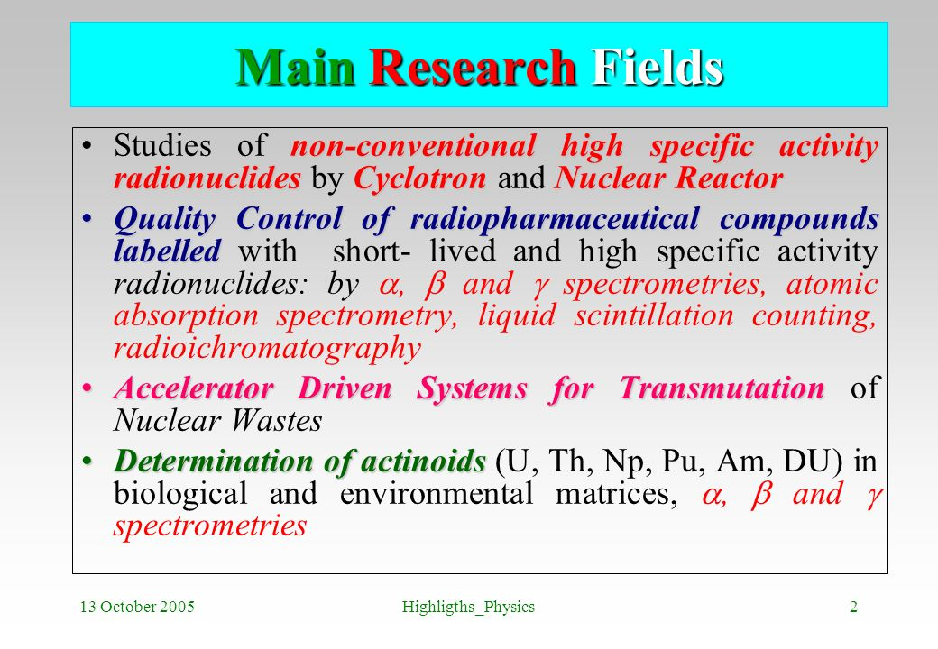Main Research Fields Studies of non-conventional high specific activity radionuclides by Cyclotron and Nuclear Reactor.