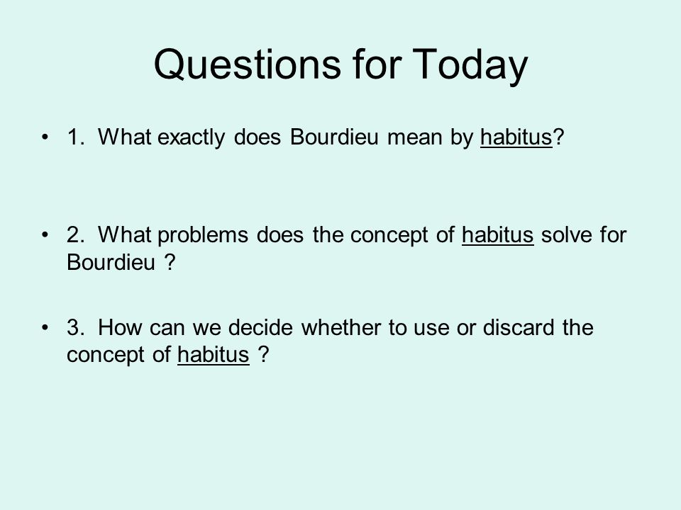 Questions for Today 1. What exactly does Bourdieu mean by habitus