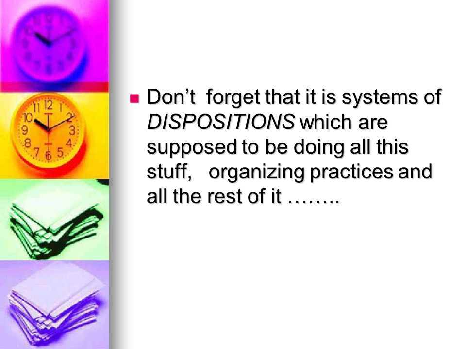 Don't forget that it is systems of DISPOSITIONS which are supposed to be doing all this stuff, organizing practices and all the rest of it ……..