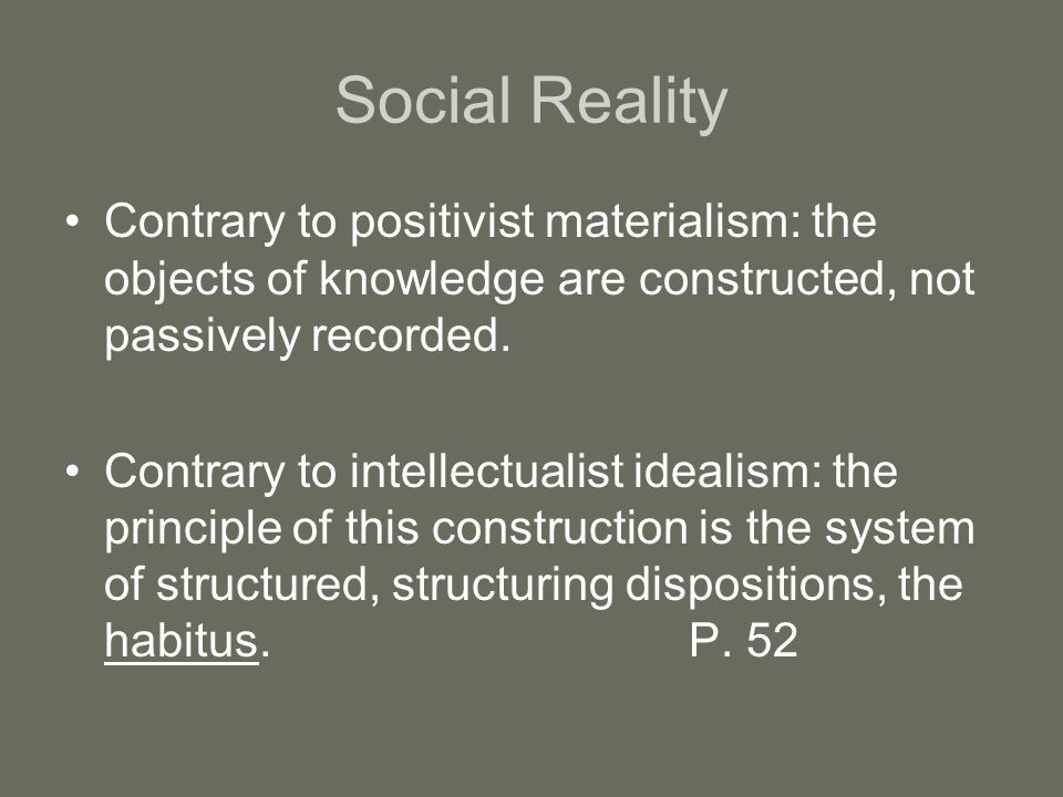 Social Reality Contrary to positivist materialism: the objects of knowledge are constructed, not passively recorded.
