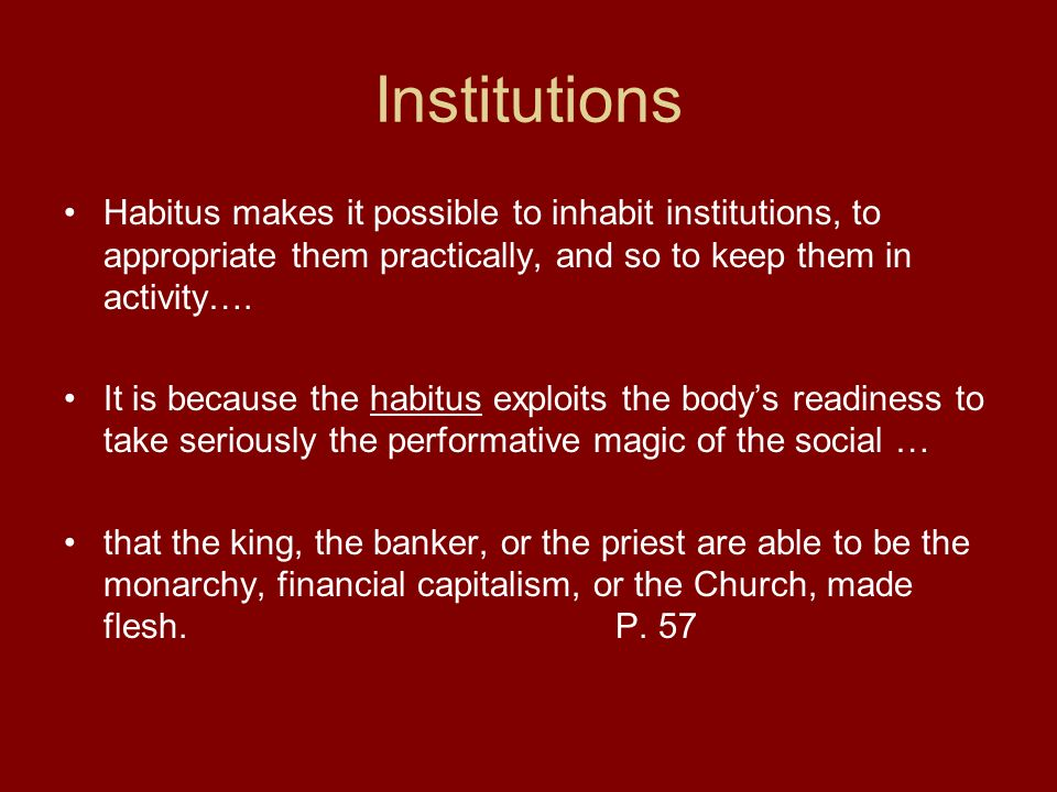 Institutions Habitus makes it possible to inhabit institutions, to appropriate them practically, and so to keep them in activity….