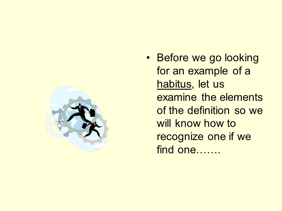 Before we go looking for an example of a habitus, let us examine the elements of the definition so we will know how to recognize one if we find one…….