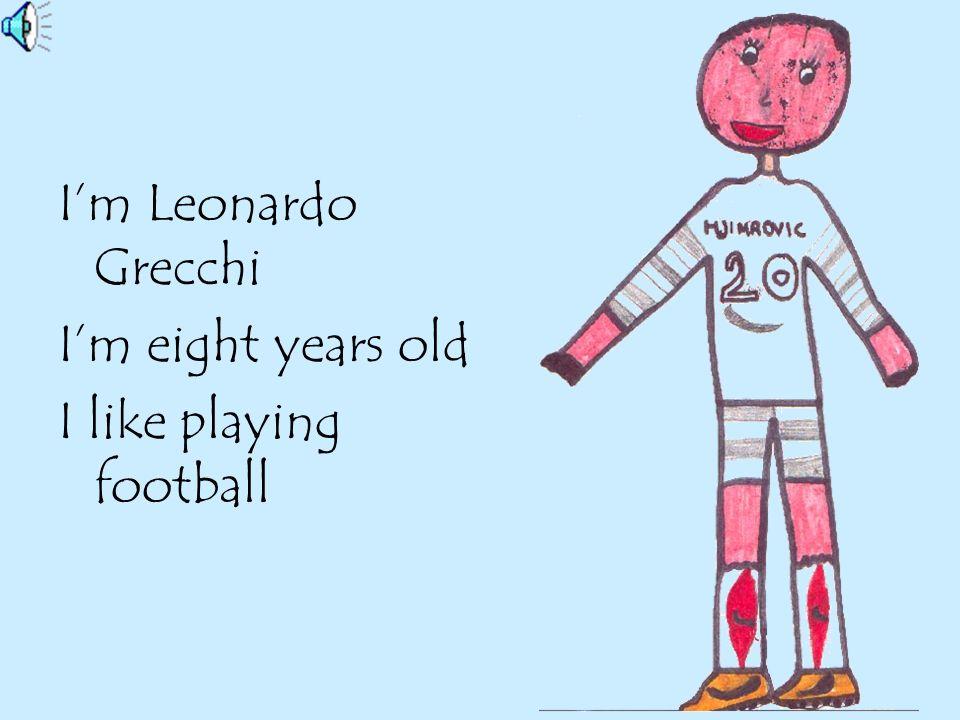 I'm Leonardo Grecchi I'm eight years old I like playing football