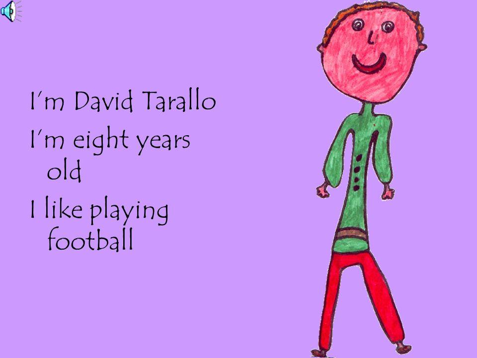I'm David Tarallo I'm eight years old I like playing football