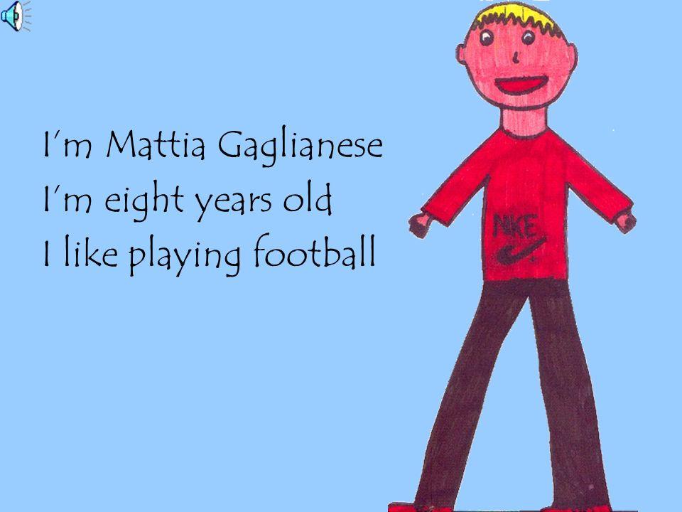 I'm Mattia Gaglianese I'm eight years old I like playing football