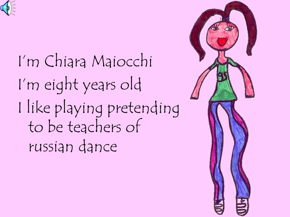 I'm Chiara Maiocchi I'm eight years old I like playing pretending to be teachers of russian dance
