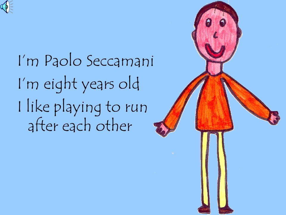 I'm Paolo Seccamani I'm eight years old I like playing to run after each other
