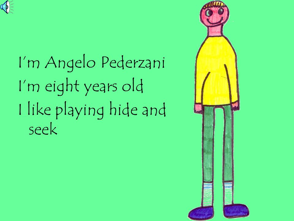 I'm Angelo Pederzani I'm eight years old I like playing hide and seek