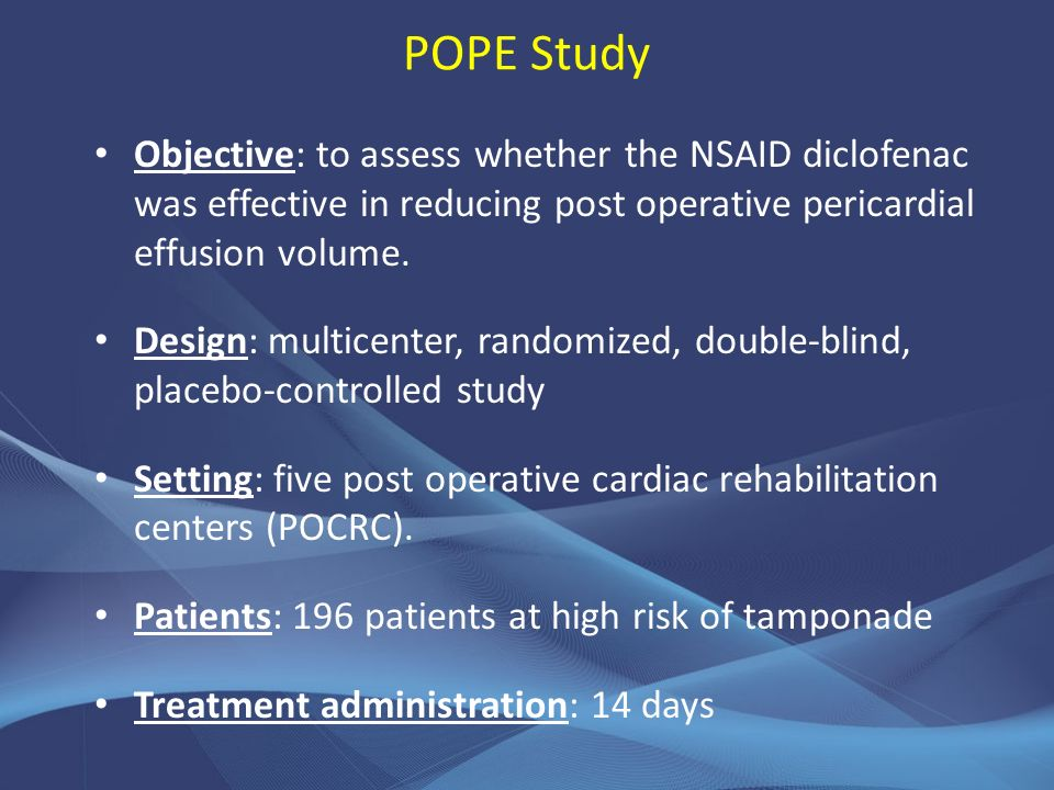 POPE Study Objective: to assess whether the NSAID diclofenac was effective in reducing post operative pericardial effusion volume.