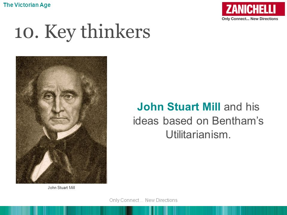 The Victorian Age The Victorian Age. 10. Key thinkers. John Stuart Mill and his ideas based on Bentham's Utilitarianism.