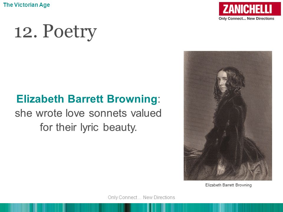 The Victorian Age The Victorian Age. 12. Poetry. Elizabeth Barrett Browning: she wrote love sonnets valued for their lyric beauty.