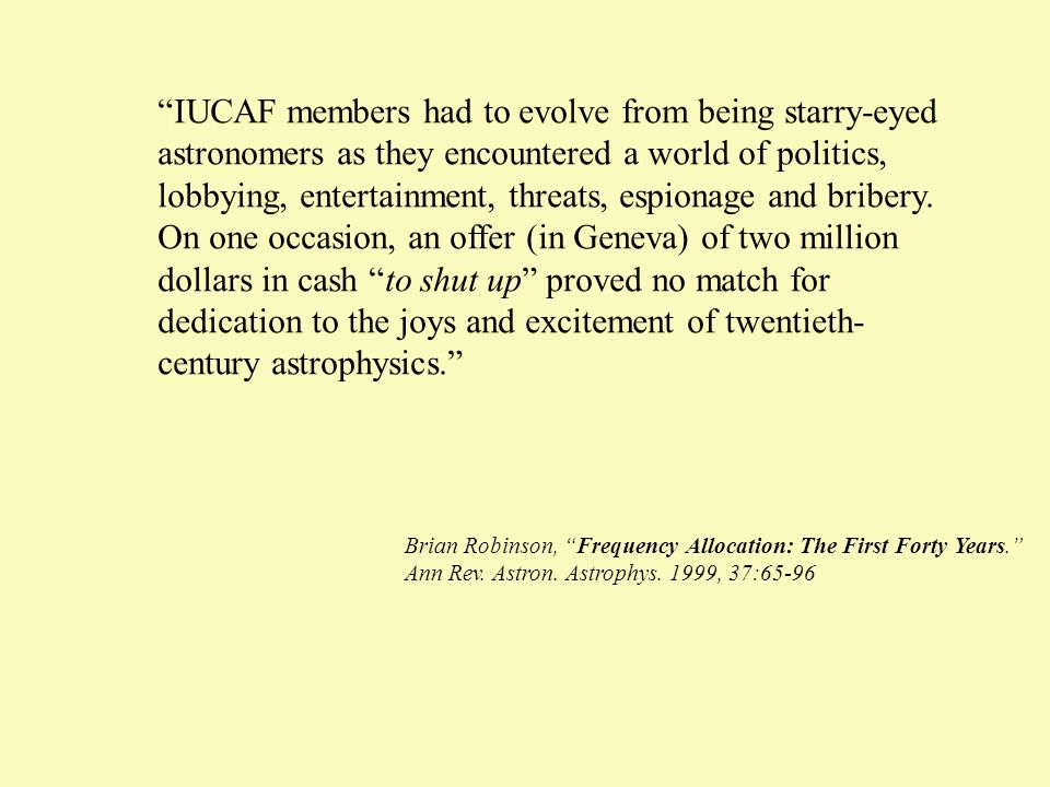 IUCAF members had to evolve from being starry-eyed astronomers as they encountered a world of politics, lobbying, entertainment, threats, espionage and bribery. On one occasion, an offer (in Geneva) of two million dollars in cash to shut up proved no match for dedication to the joys and excitement of twentieth-century astrophysics.