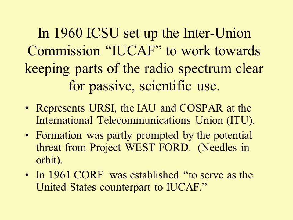 In 1960 ICSU set up the Inter-Union Commission IUCAF to work towards keeping parts of the radio spectrum clear for passive, scientific use.