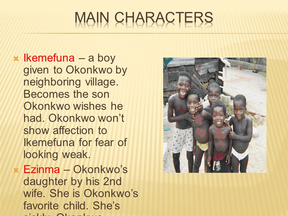 okonkwo's relationship with nwoye and ezinma Characters – strengths and weaknesses nwoye shows us the gentle side of the ibo life through okonkwo´s relationship to ezinma.