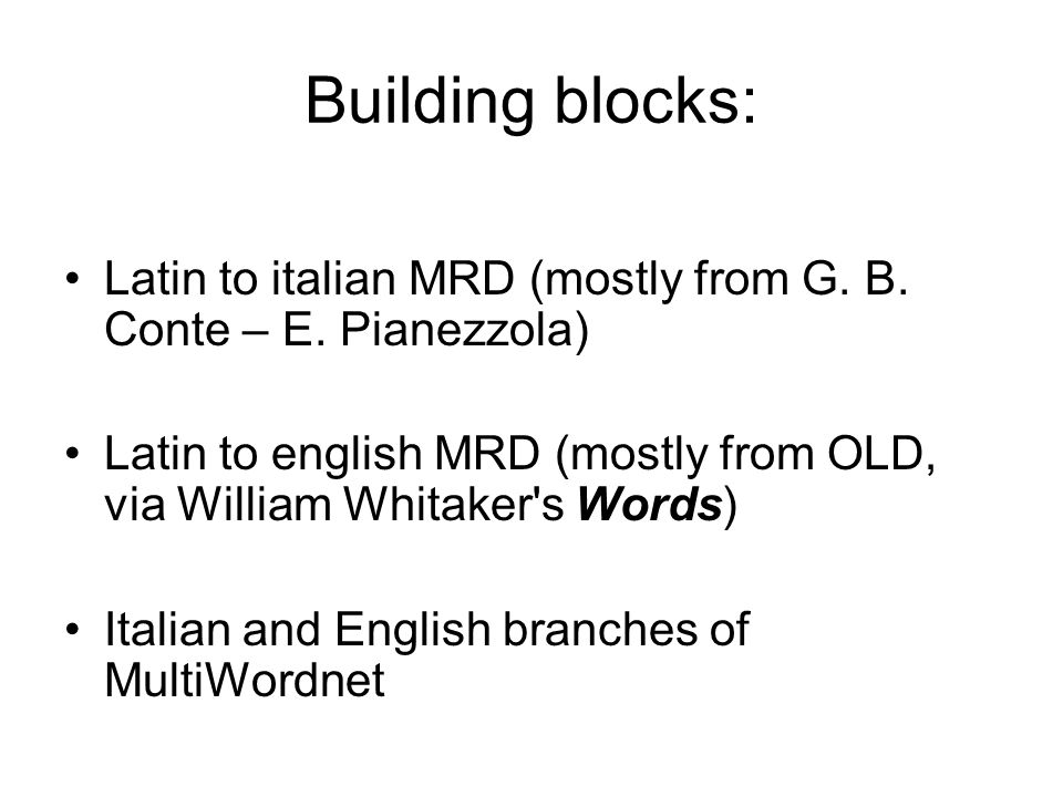 Building blocks: Latin to italian MRD (mostly from G. B. Conte – E. Pianezzola) Latin to english MRD (mostly from OLD, via William Whitaker s Words)