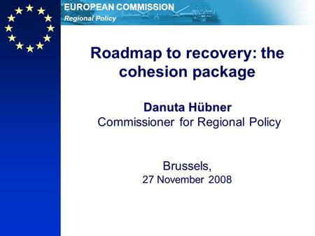 Regional Policy EUROPEAN COMMISSION Danuta Hübner Roadmap to recovery: the cohesion package Danuta Hübner Commissioner for Regional Policy Brussels, 27.