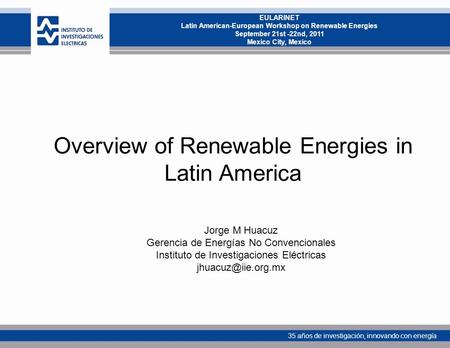 35 años de investigación, innovando con energía EULARINET Latin American-European Workshop on Renewable Energies September 21st -22nd, 2011 Mexico City,