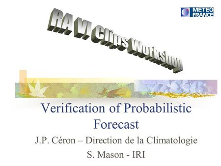 Verification of Probabilistic Forecast J.P. Céron – Direction de la Climatologie S. Mason - IRI.