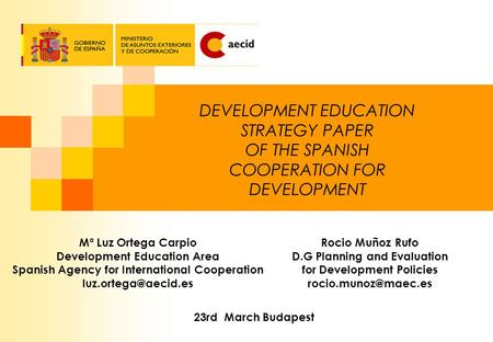 DEVELOPMENT EDUCATION STRATEGY PAPER OF THE SPANISH COOPERATION FOR DEVELOPMENT Mª Luz Ortega Carpio Development Education Area Spanish Agency for International.